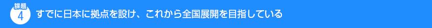 課題4 すでに日本に拠点を設け、これから全国展開を目指している